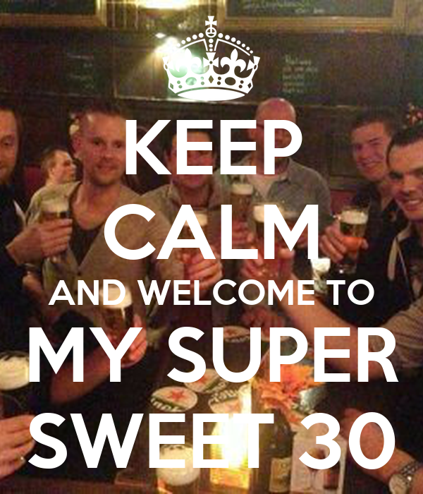 KEEP CALM AND WELCOME TO MY SUPER SWEET 30