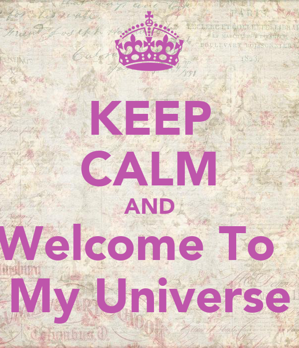 KEEP CALM AND Welcome To   My Universe