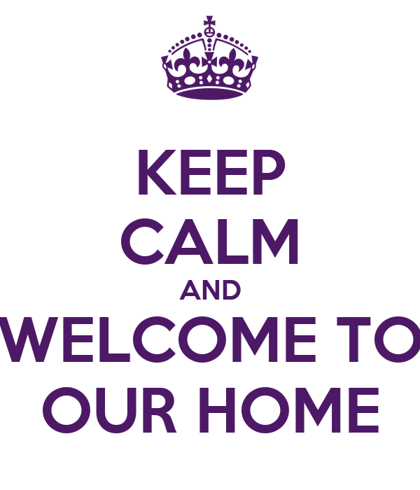 KEEP CALM AND WELCOME TO OUR HOME