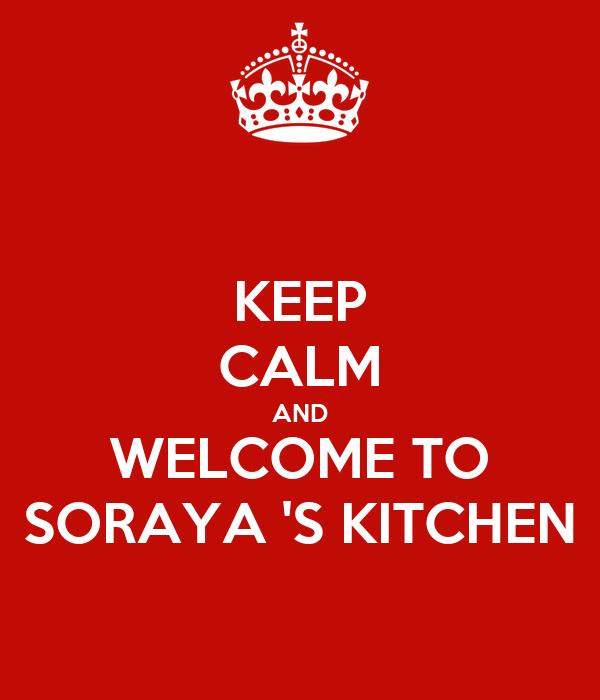 KEEP CALM AND WELCOME TO SORAYA 'S KITCHEN