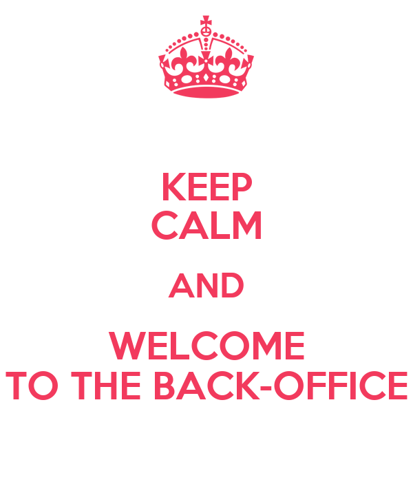 KEEP CALM AND WELCOME TO THE BACK-OFFICE