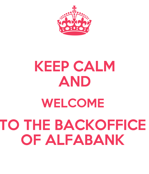 KEEP CALM AND WELCOME  TO THE BACKOFFICE  OF ALFABANK