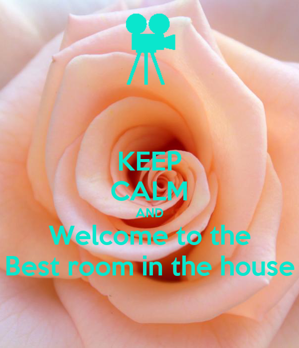 KEEP CALM AND Welcome to the Best room in the house
