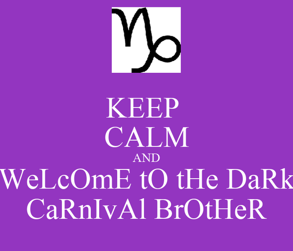 KEEP  CALM AND WeLcOmE tO tHe DaRk CaRnIvAl BrOtHeR