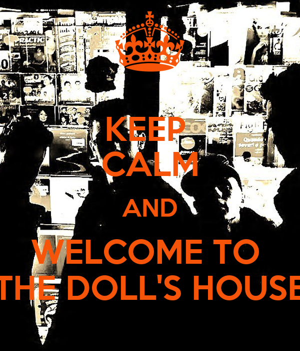 KEEP  CALM AND WELCOME TO  THE DOLL'S HOUSE