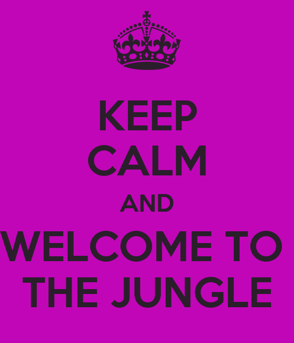 KEEP CALM AND WELCOME TO  THE JUNGLE