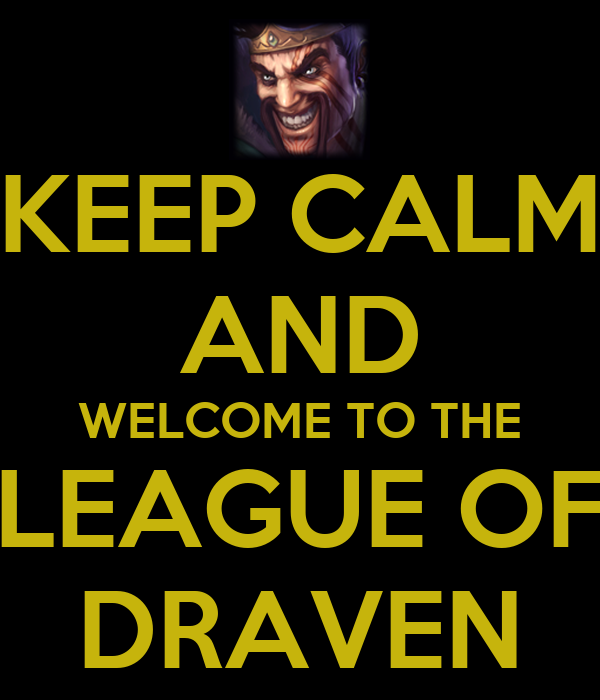 KEEP CALM AND WELCOME TO THE LEAGUE OF DRAVEN