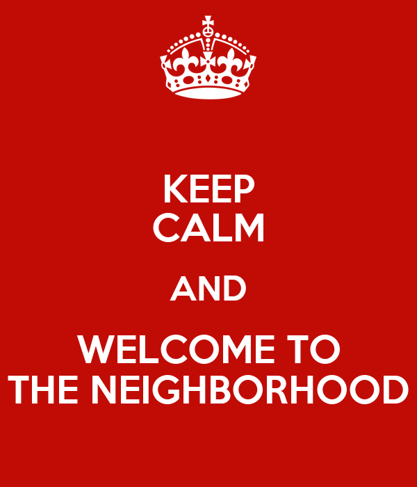 KEEP CALM AND WELCOME TO THE NEIGHBORHOOD