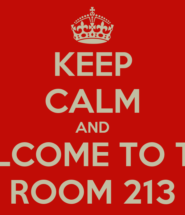 KEEP CALM AND WELCOME TO THE  ROOM 213