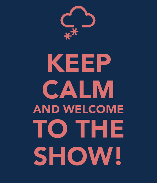 KEEP CALM AND WELCOME TO THE SHOW!