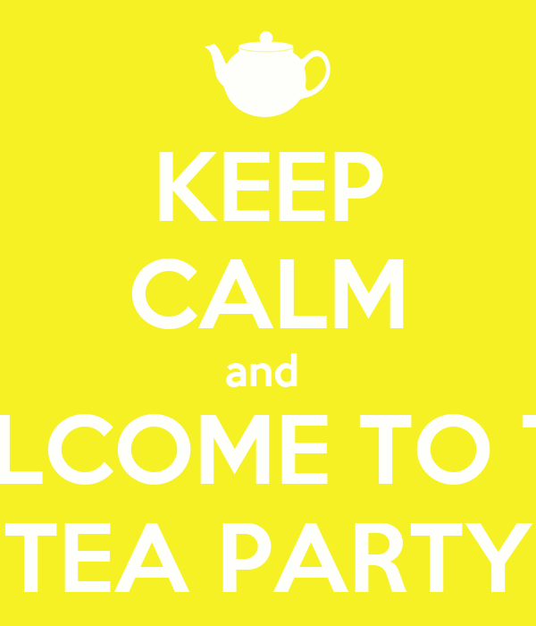 KEEP CALM and  WELCOME TO THE TEA PARTY
