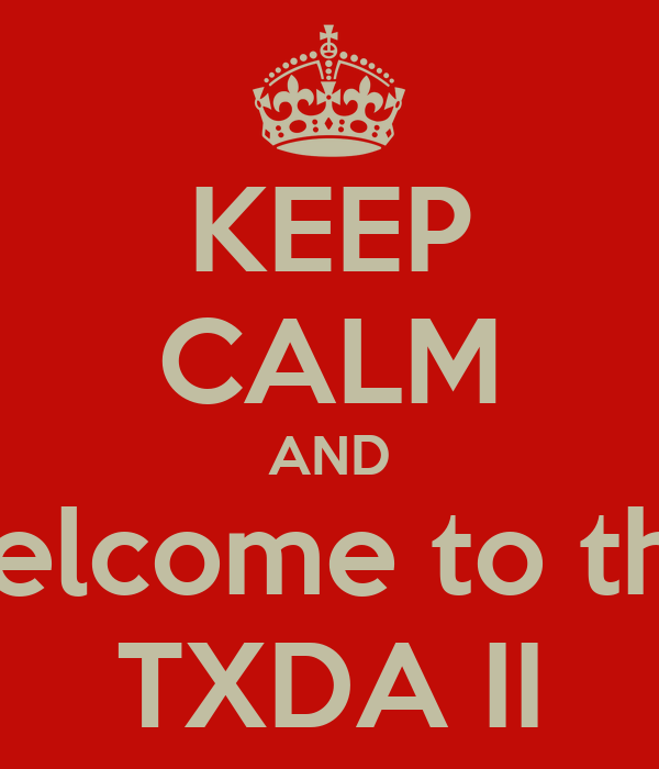 KEEP CALM AND Welcome to the  TXDA II