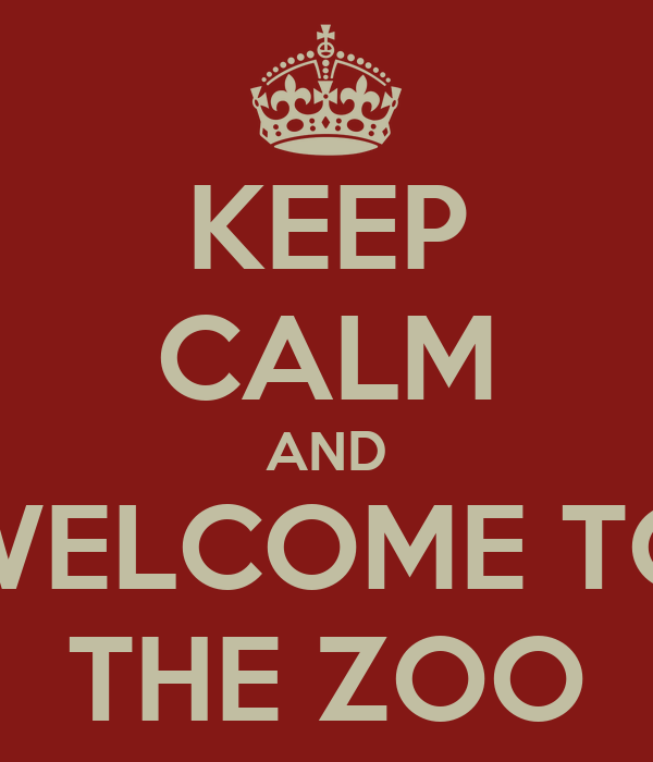 KEEP CALM AND WELCOME TO THE ZOO