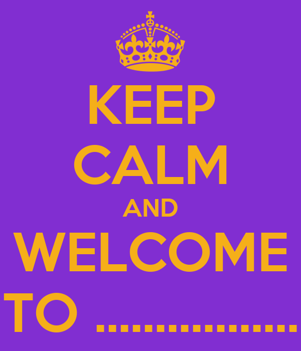 KEEP CALM AND WELCOME TO .................