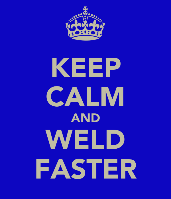 KEEP CALM AND WELD FASTER