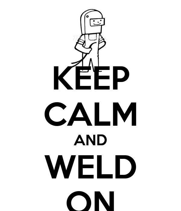 KEEP CALM AND WELD ON
