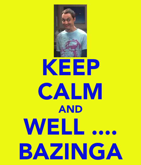 KEEP CALM AND WELL .... BAZINGA