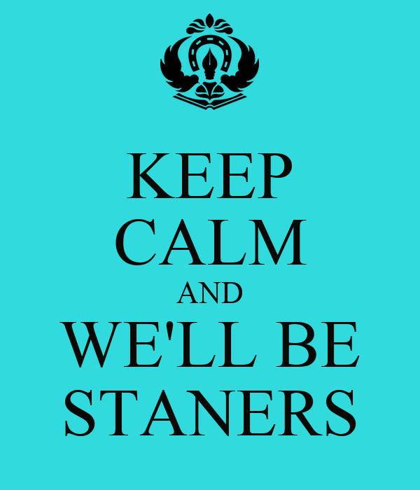KEEP CALM AND WE'LL BE STANERS