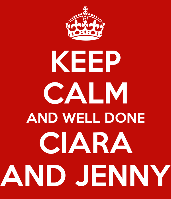 KEEP CALM AND WELL DONE CIARA AND JENNY