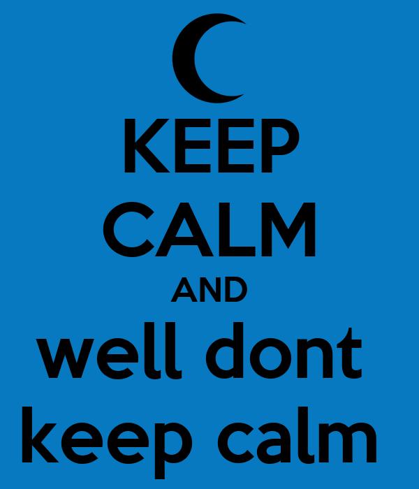 KEEP CALM AND well dont  keep calm