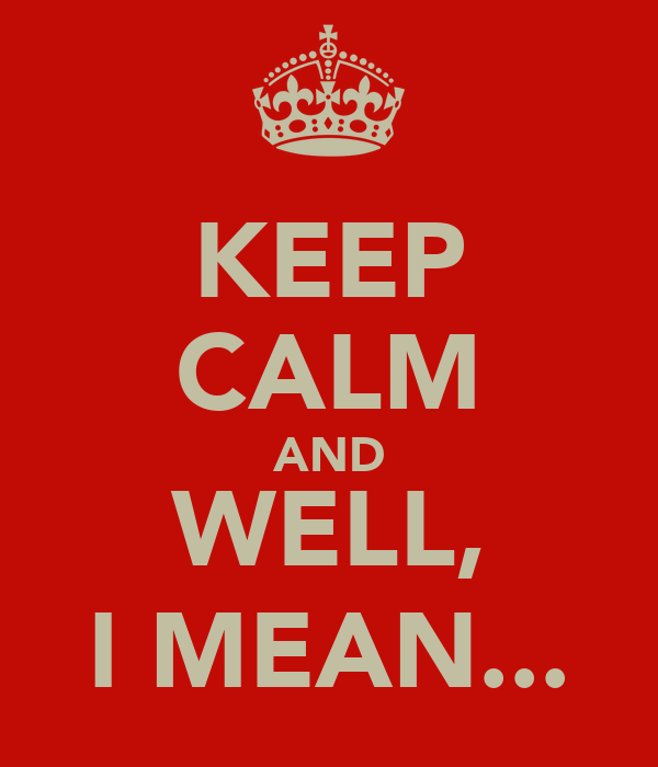 KEEP CALM AND WELL, I MEAN...