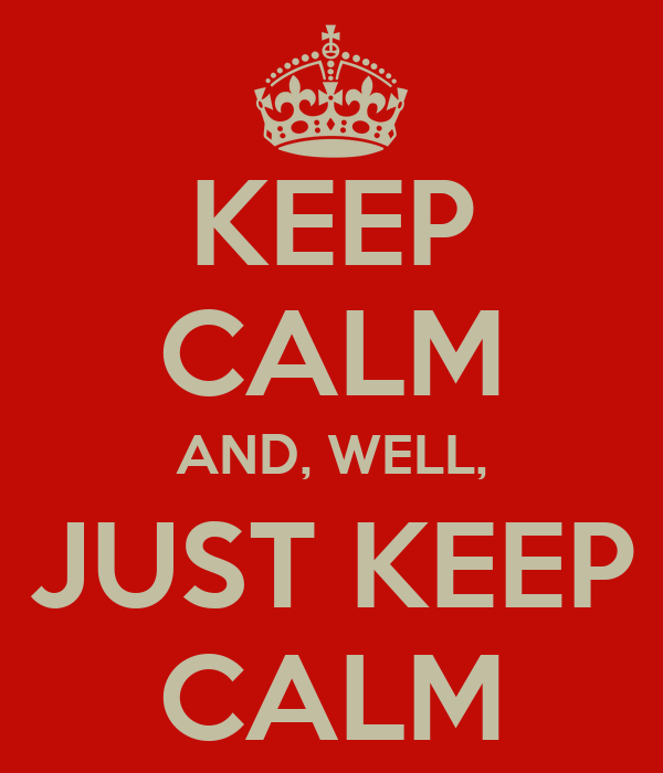 KEEP CALM AND, WELL, JUST KEEP CALM