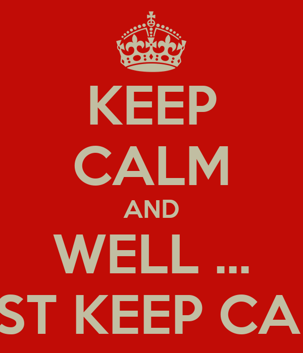 KEEP CALM AND WELL ... JUST KEEP CALM
