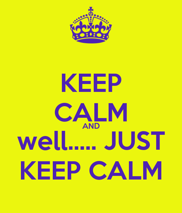 KEEP CALM AND well..... JUST KEEP CALM