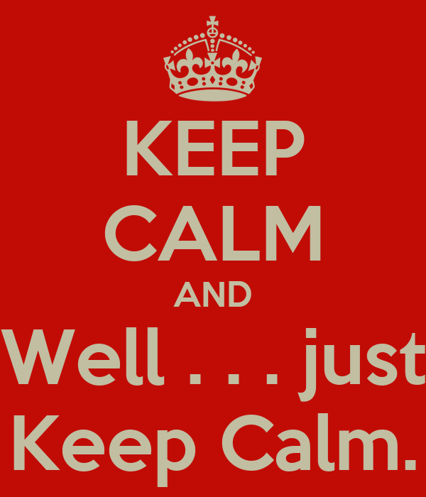 KEEP CALM AND Well . . . just Keep Calm.