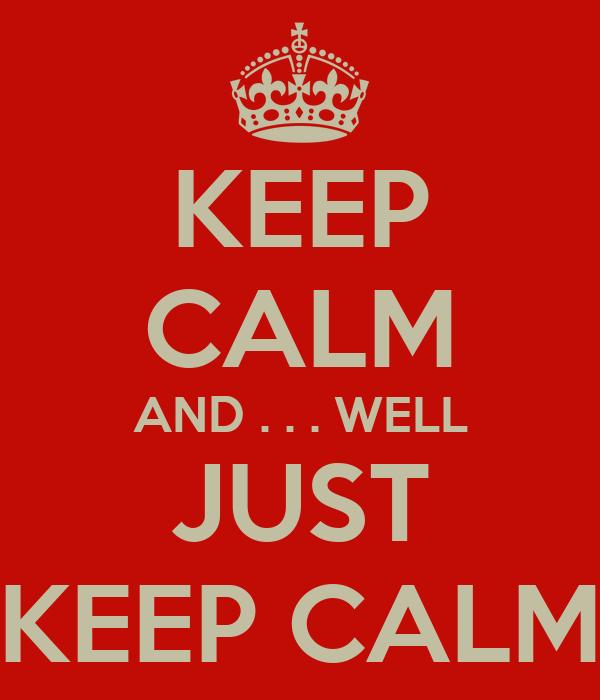 KEEP CALM AND . . . WELL JUST KEEP CALM