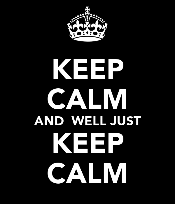 KEEP CALM AND  WELL JUST KEEP CALM