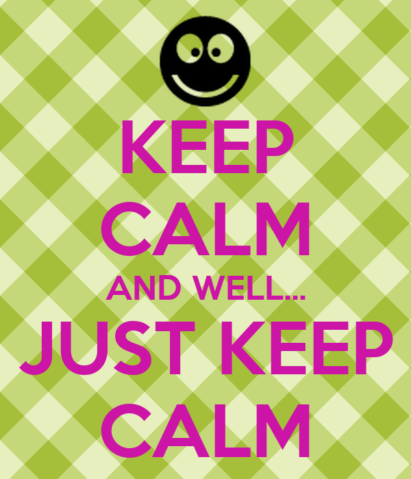 KEEP CALM AND WELL... JUST KEEP CALM