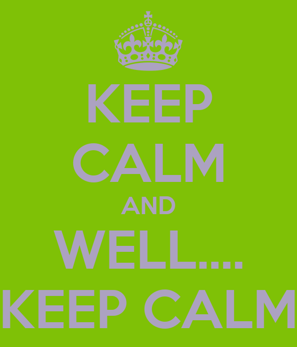 KEEP CALM AND WELL.... KEEP CALM