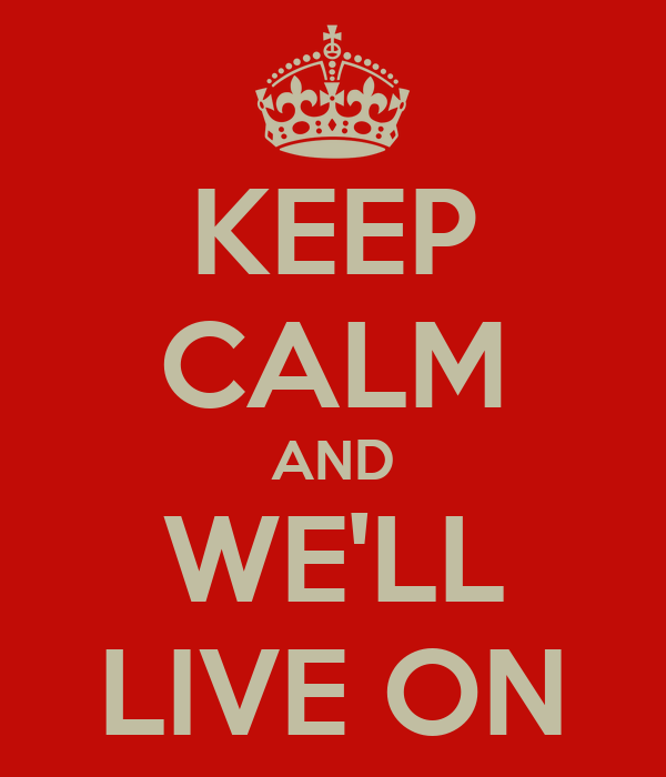 KEEP CALM AND WE'LL LIVE ON