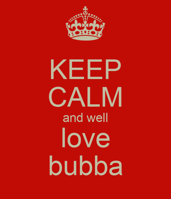 KEEP CALM and well love bubba