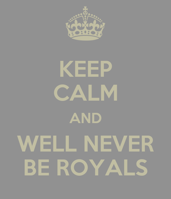 KEEP CALM AND WELL NEVER BE ROYALS