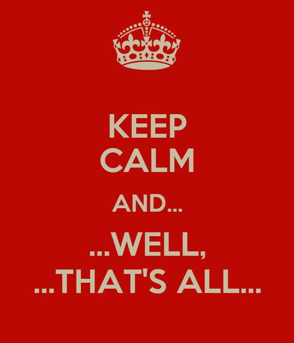 KEEP CALM AND... ...WELL, ...THAT'S ALL...