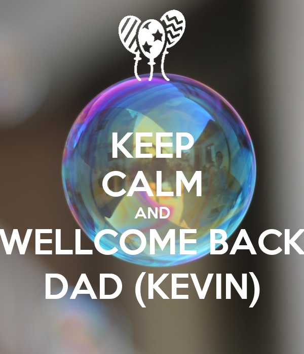 KEEP CALM AND WELLCOME BACK DAD (KEVIN)