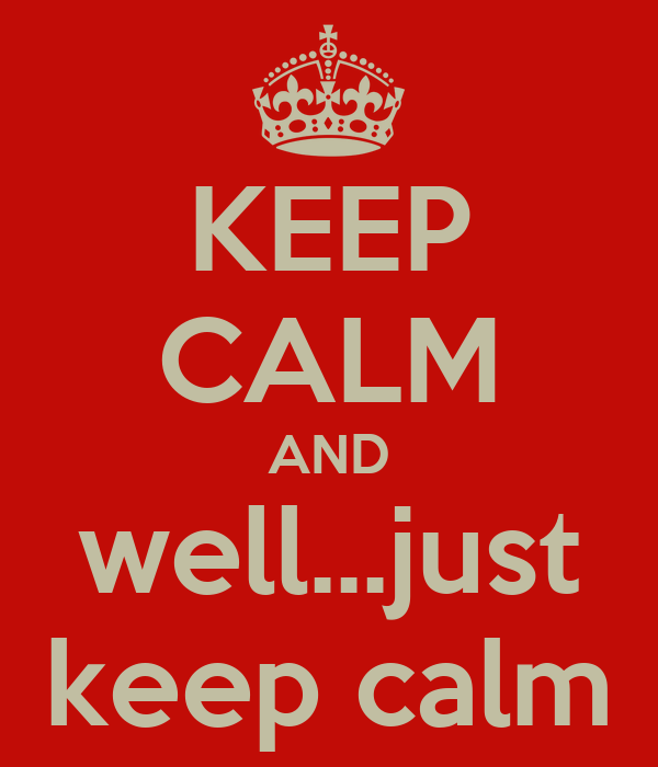 KEEP CALM AND well...just keep calm