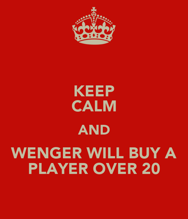 KEEP CALM AND WENGER WILL BUY A PLAYER OVER 20