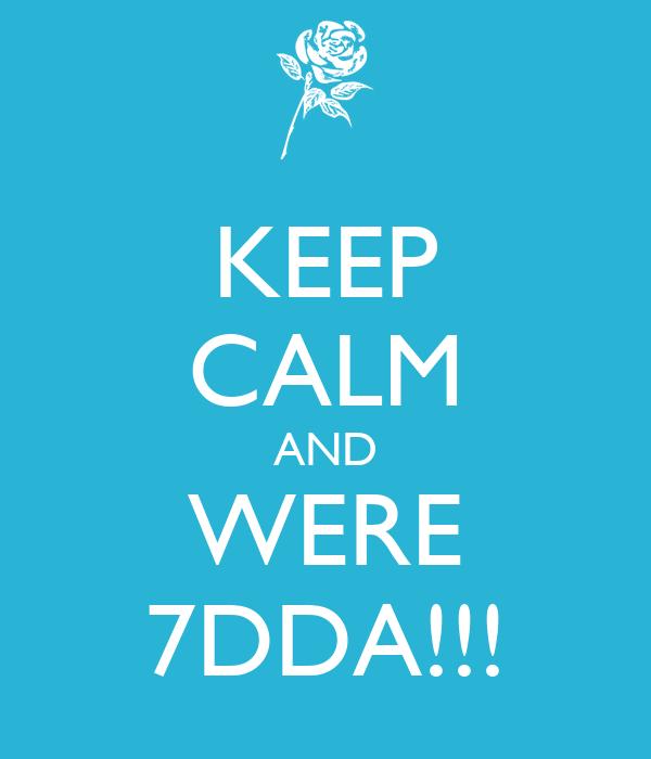 KEEP CALM AND WERE 7DDA!!!