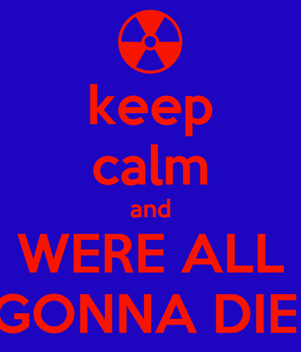 keep calm and WERE ALL GONNA DIE!
