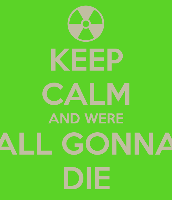 KEEP CALM AND WERE ALL GONNA DIE