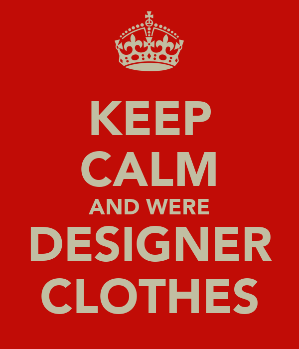 KEEP CALM AND WERE DESIGNER CLOTHES