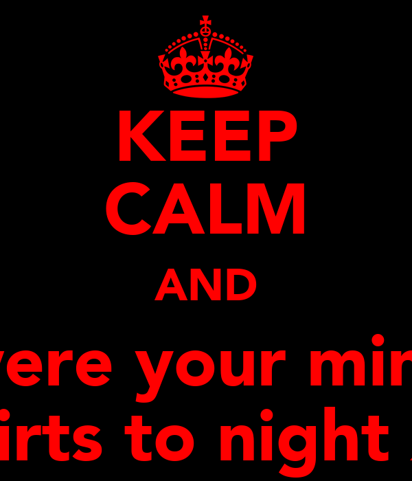 KEEP CALM AND were your mini  skirts to night xx