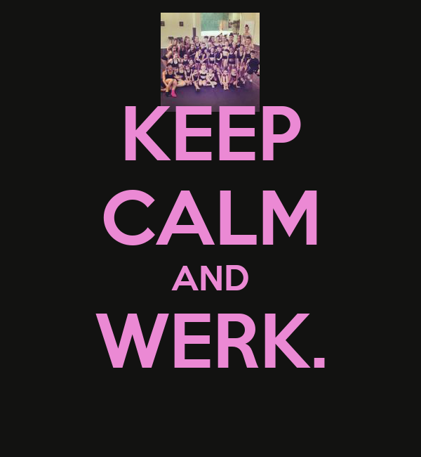 KEEP CALM AND WERK.