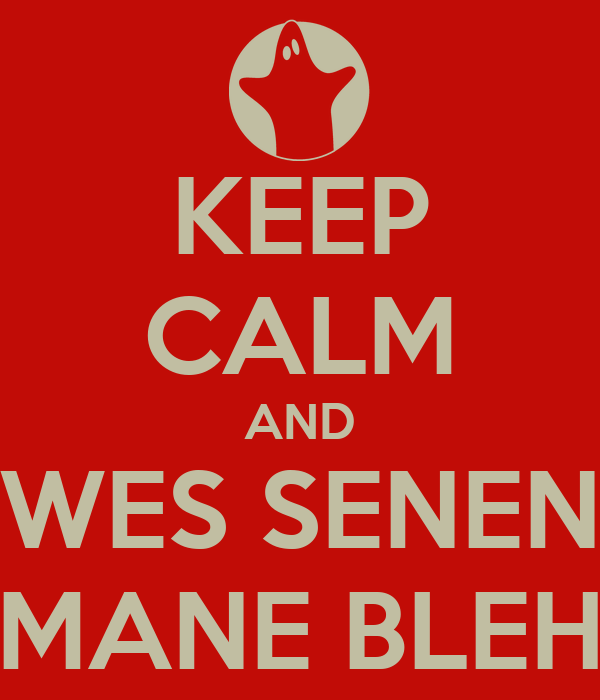 KEEP CALM AND WES SENEN MANE BLEH