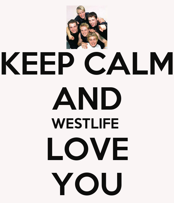KEEP CALM AND WESTLIFE  LOVE YOU