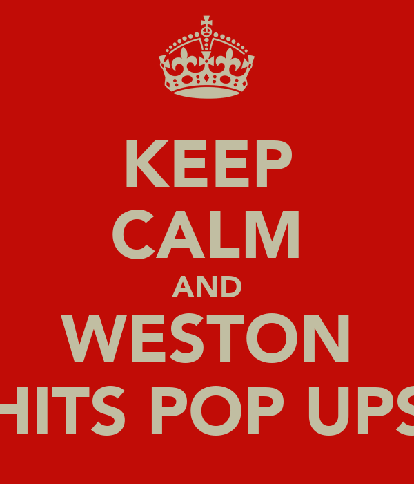 KEEP CALM AND WESTON HITS POP UPS