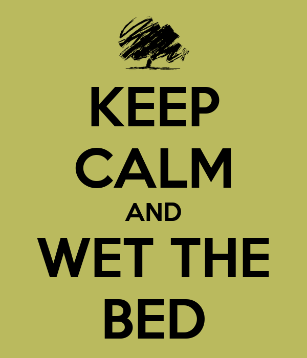 KEEP CALM AND WET THE BED
